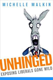 Unhinged : Exposing Liberals Gone Wild by Michelle Malkin