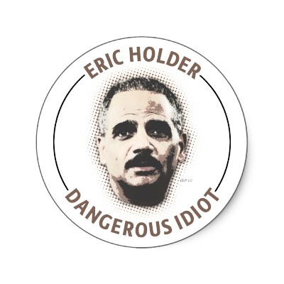 Attorney General Eric Holder is a Dangerous Idiot