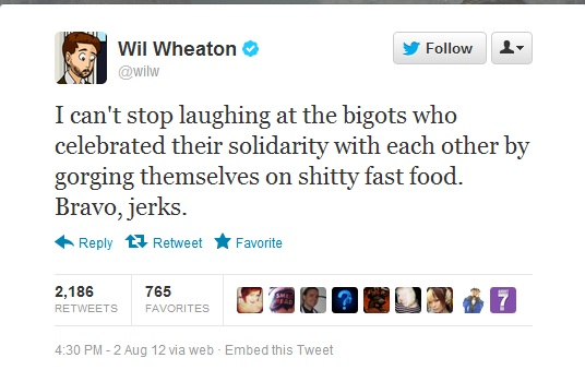 "Wil Wheaton (<a href=""https://twitter.com/wilw/status/231124913048674304"">@wilw</a>) I can't stop laughing at the bigots who celebrated their solidarity with each other by gorging themselves on shitty fast food. Bravo, jerks."